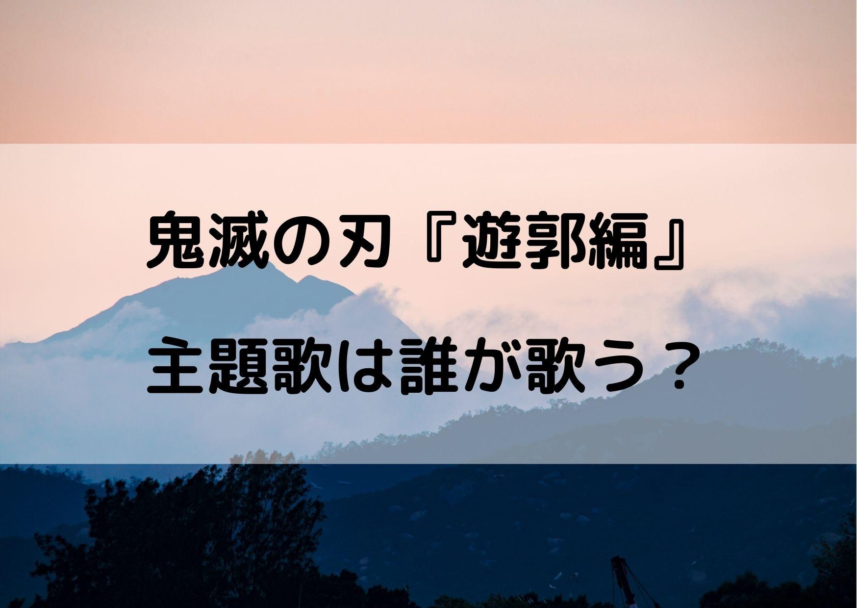 鬼滅の刃遊郭編の主題歌は誰?